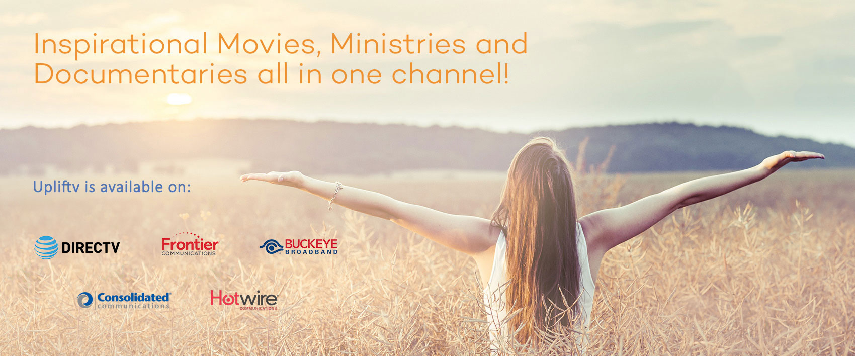 Upliftv is available on DIRECTV, Frontier Communications, Buckeye Broadband, Consolidated and Hotwire Communications